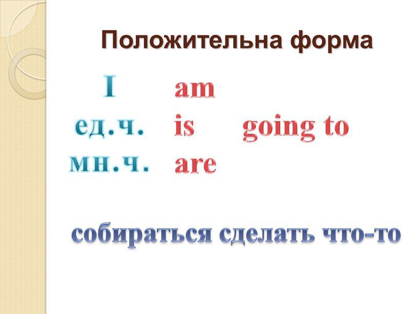 Положительна форма am is going to are