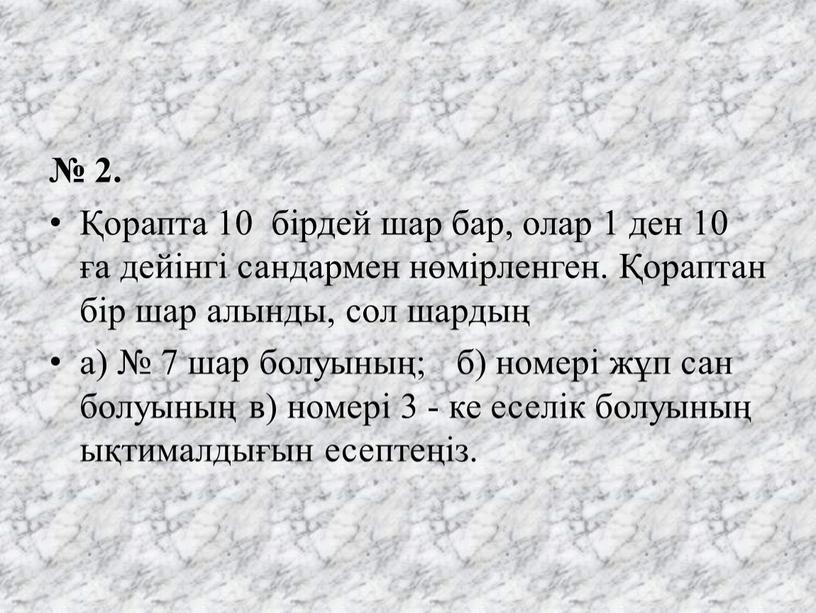 № 2. Қорапта 10 бірдей шар бар, олар 1 ден 10 ға дейінгі сандармен нөмірленген. Қораптан бір шар алынды, сол шардың а) № 7 шар…