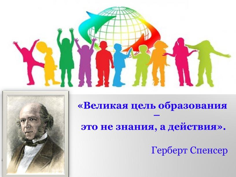 Великая цель образования – это не знания, а действия»