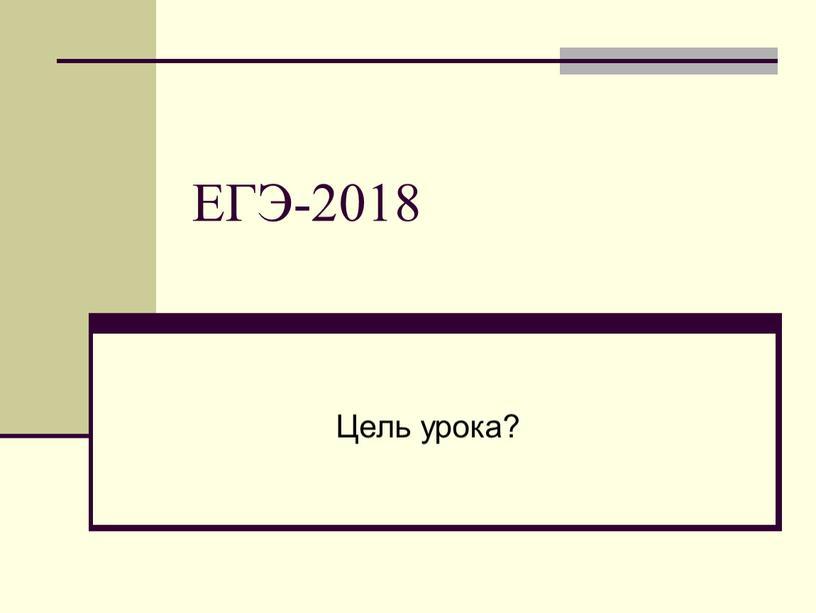 ЕГЭ-2018 Цель урока?