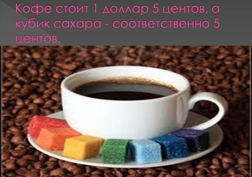 Кофе стоит 1 доллар 5 центов, а кубик сахара - соответственно 5 центов