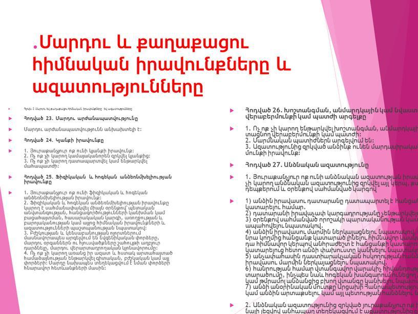 .Մարդու և քաղաքացու հիմնական իրավունքները և ազատությունները Գլուխ 2 Մարդու եվ քաղաքացու հիմնական իրավունքները եվ ազատությունները Հոդված 23. Մարդու արժանապատվությունը Մարդու արժանապատվությունն անխախտելի է: Հոդված…