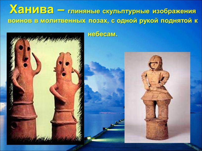 Ханива – глиняные скульптурные изображения воинов в молитвенных позах, с одной рукой поднятой к небесам