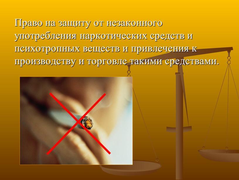 Право на защиту от незаконного употребления наркотических средств и психотропных веществ и привлечения к производству и торговле такими средствами
