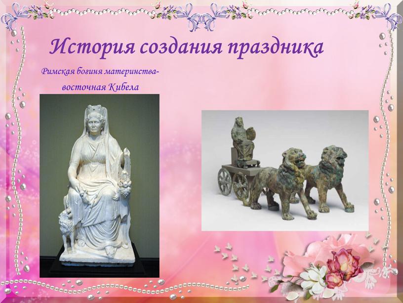 История создания праздника Римская богиня материнства- восточная