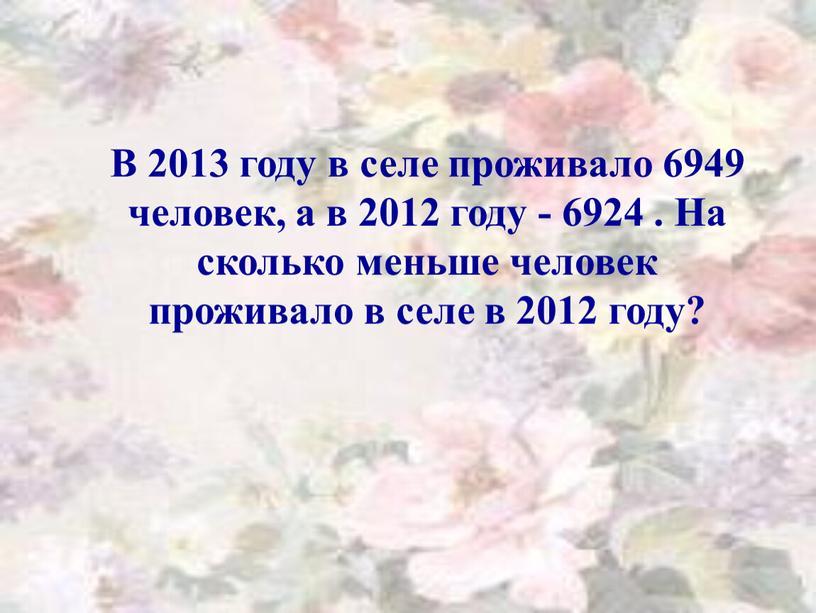 В 2013 году в селе проживало 6949 человек, а в 2012 году - 6924