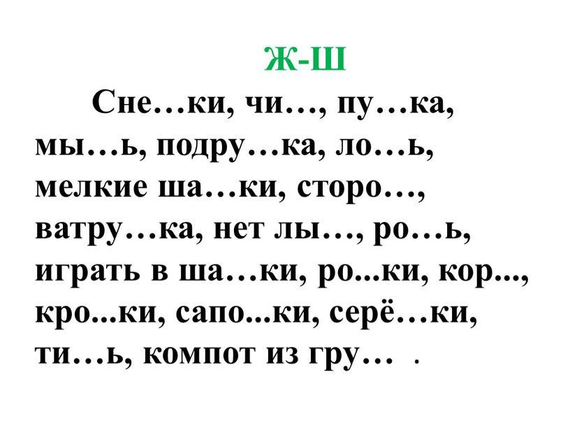 Ж-Ш Сне…ки, чи…, пу…ка, мы…ь, подру…ка, ло…ь, мелкие ша…ки, сторо…, ватру…ка, нет лы…, ро…ь, играть в ша…ки, ро