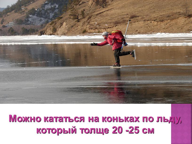 Можно кататься на коньках по льду, который толще 20 -25 см
