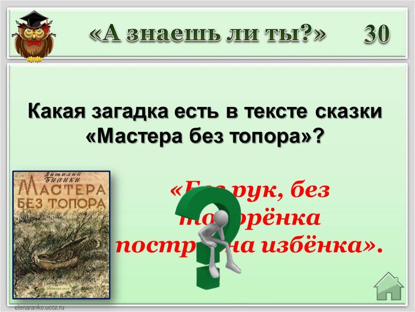 Какая загадка есть в тексте сказки «Мастера без топора»? «А знаешь ли ты?» «Без рук, без топорёнка построена избёнка»