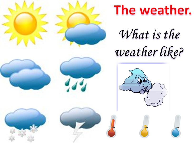 The weather. What is the weather like?