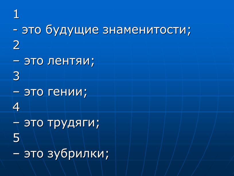 1 - это будущие знаменитости; 2 – это лентяи; 3 – это гении; 4 – это трудяги; 5 – это зубрилки;