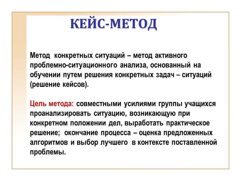 КЕЙС-МЕТОД Метод конкретных ситуаций – метод активного проблемно-ситуационного анализа, основанный на обучении путем решения конкретных задач – ситуаций (решение кейсов)
