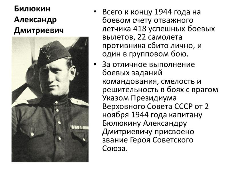 Билюкин Александр Дмитриевич Всего к концу 1944 года на боевом счету отважного летчика 418 успешных боевых вылетов, 22 самолета противника сбито лично, и один в…
