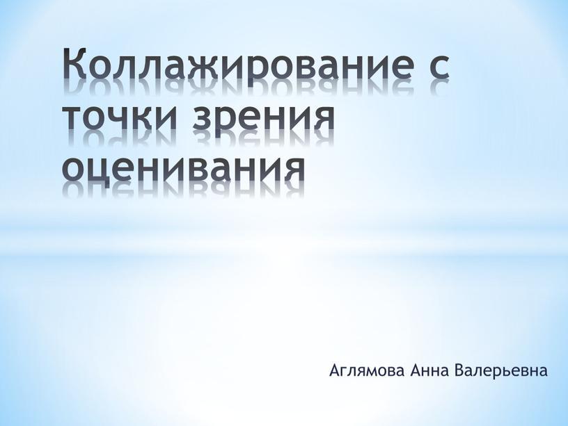 Аглямова Анна Валерьевна Коллажирование с точки зрения оценивания
