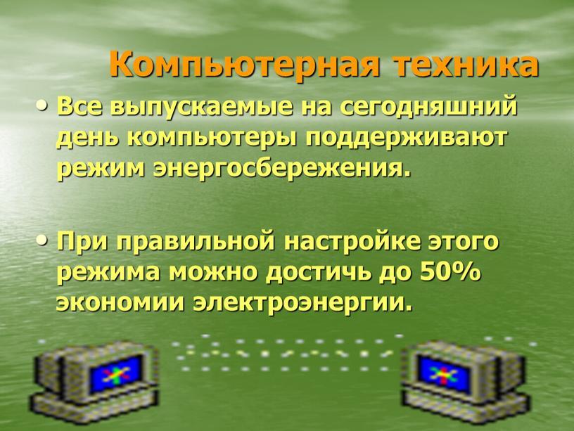 Компьютерная техника Все выпускаемые на сегодняшний день компьютеры поддерживают режим энергосбережения