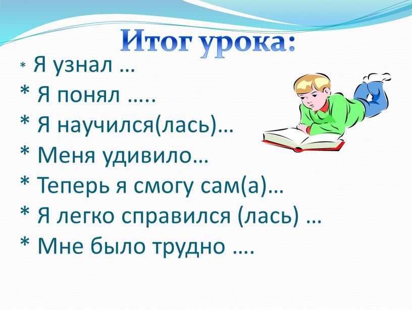 Я узнал … * Я понял ….. * Я научился(лась)… *