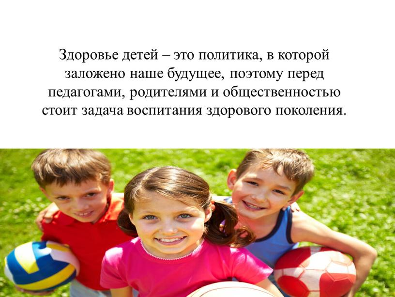 Здоровье детей – это политика, в которой заложено наше будущее, поэтому перед педагогами, родителями и общественностью стоит задача воспитания здорового поколения