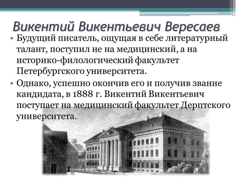 Викентий Викентьевич Вересаев Будущий писатель, ощущая в себе литературный талант, поступил не на медицинский, а на историко-филологический факультет