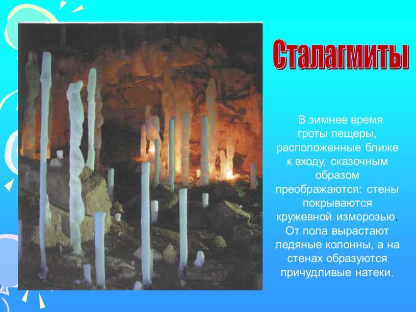 В зимнее время гроты пещеры, расположенные ближе к входу, сказочным образом преображаются: стены покрываются кружевной изморозью