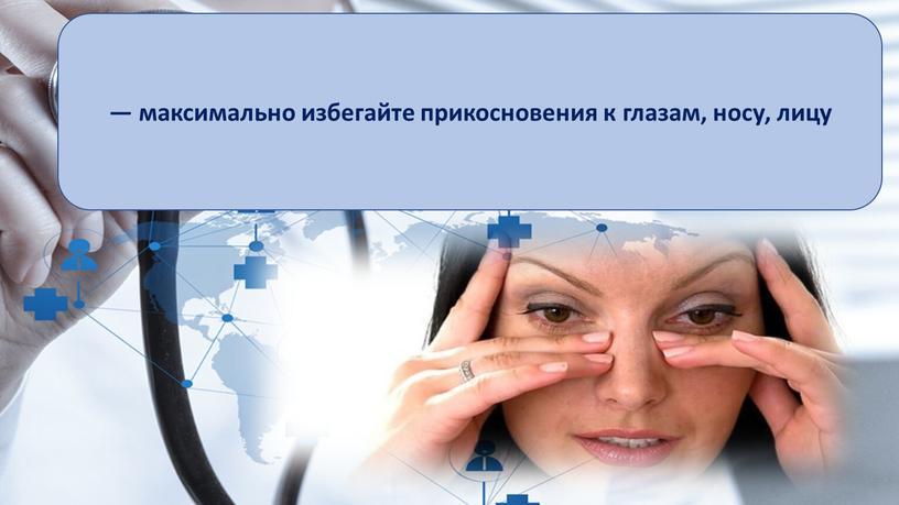 — максимально избегайте прикосновения к глазам, носу, лицу