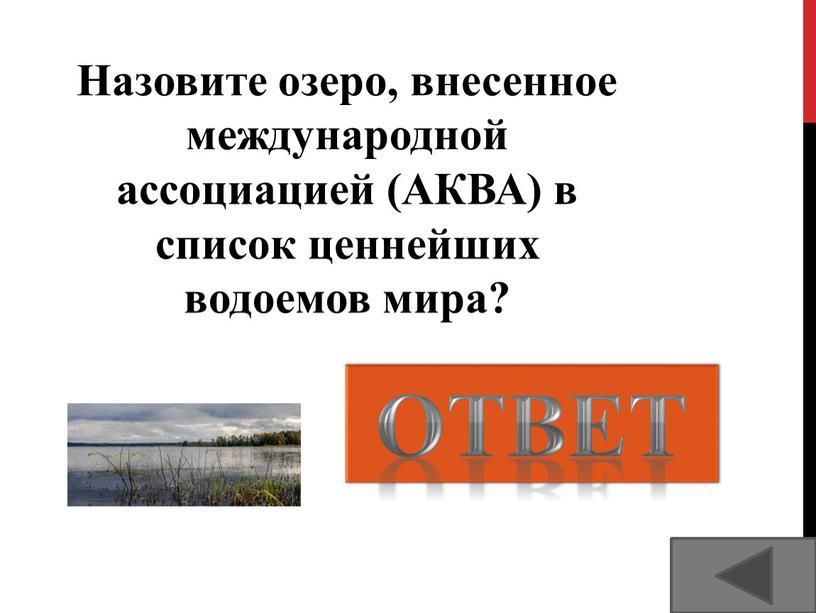 Озеро Тургояк ОТВЕТ Назовите озеро, внесенное международной ассоциацией (АКВА) в список ценнейших водоемов мира?