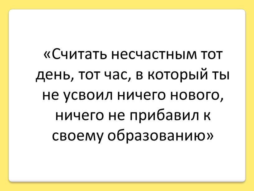 Считать несчастным тот день, тот час, в который ты не усвоил ничего нового, ничего не прибавил к своему образованию»