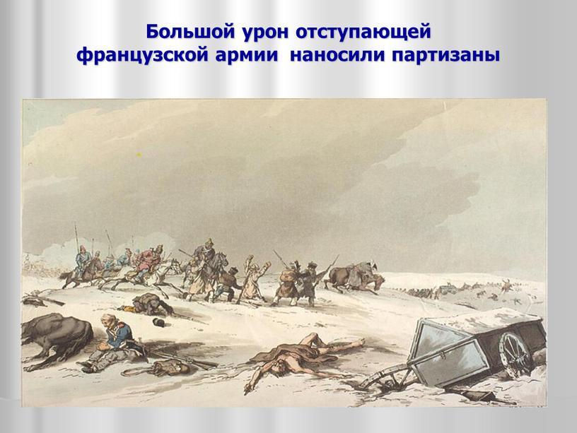 Большой урон отступающей французской армии наносили партизаны