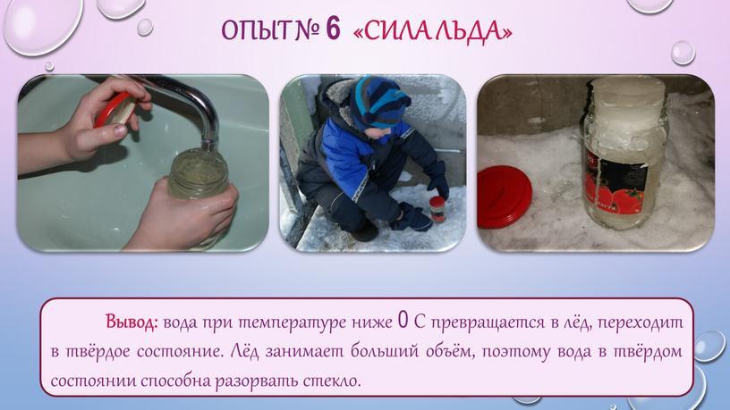 ОПЫТ № 6 «СИЛА ЛЬДА» Вывод: вода при температуре ниже 0