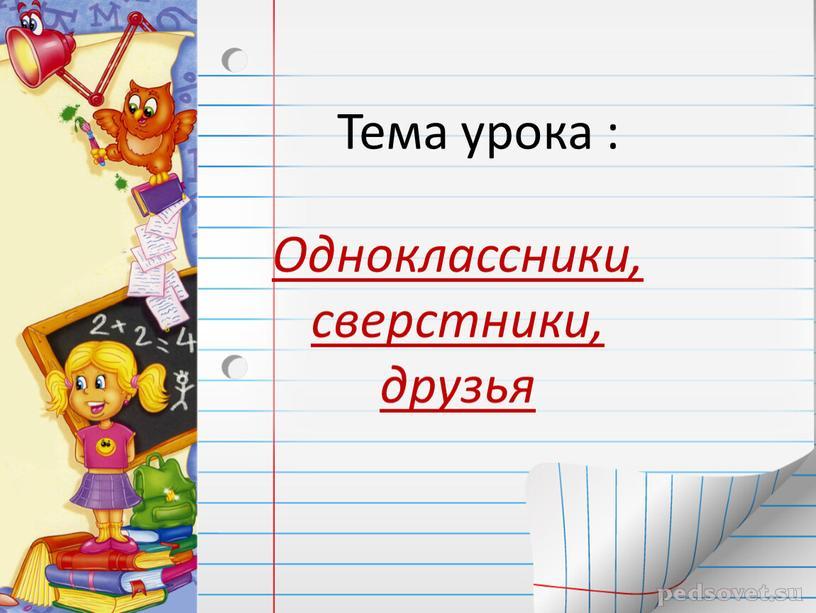 Тема урока : Одноклассники, сверстники, друзья