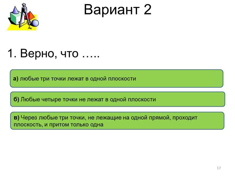 Вариант 2 в) Через любые три точки, не лежащие на одной прямой, проходит плоскость, и притом только одна б)