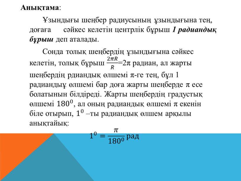 Анықтама : Ұзындығы шеңбер радиусының ұзындығына тең, доғаға сәйкес келетін центрлік бұрыш 1 радиандық бұрыш деп аталады