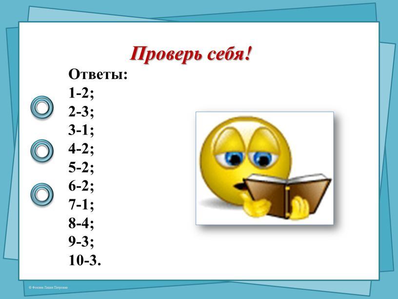 Проверь себя! Ответы: 1-2; 2-3; 3-1; 4-2; 5-2; 6-2; 7-1; 8-4; 9-3; 10-3