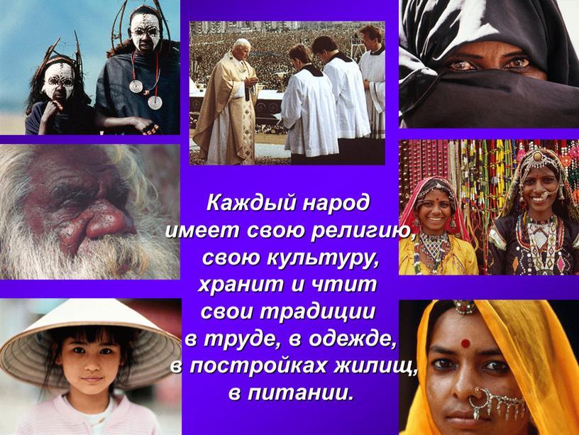 Каждый народ имеет свою религию, свою культуру, хранит и чтит свои традиции в труде, в одежде, в постройках жилищ, в питании