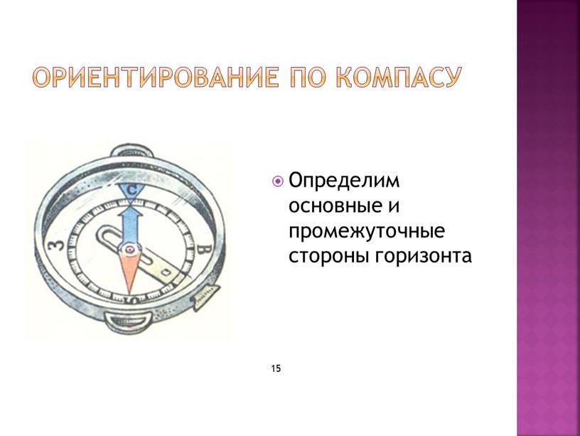 Ориентирование по компасу Определим основные и промежуточные стороны горизонта 15