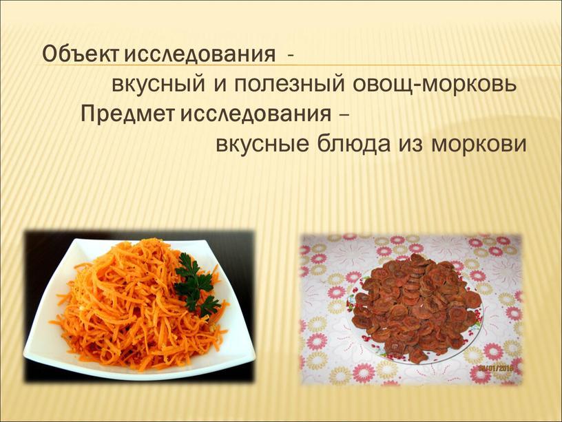 Объект исследования - вкусный и полезный овощ-морковь
