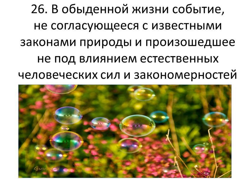 В обыденной жизни событие, не согласующееся с известными законами природы и произошедшее не под влиянием естественных человеческих сил и закономерностей природы