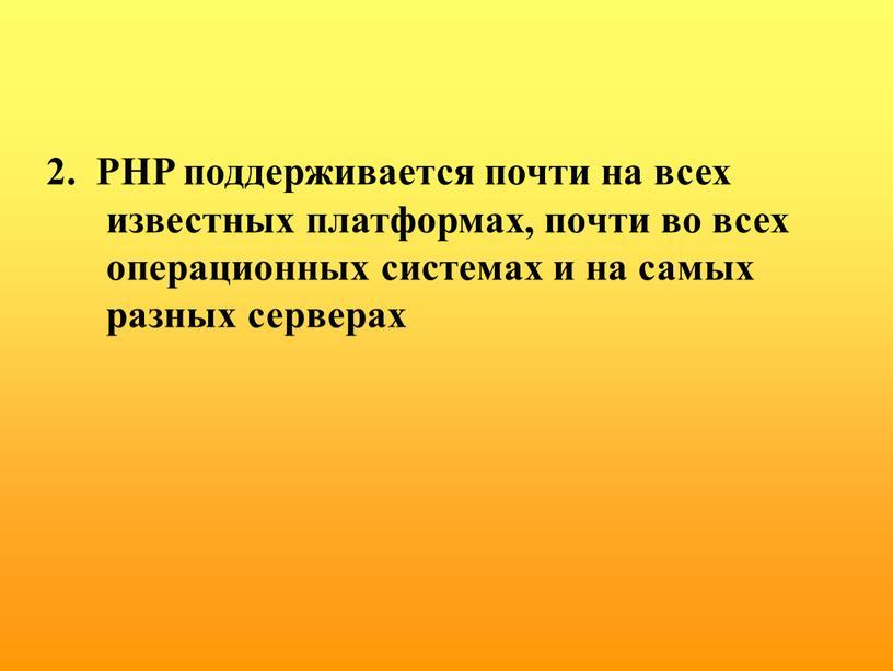 PHP поддерживается почти на всех известных платформах, почти во всех операционных системах и на самых разных серверах
