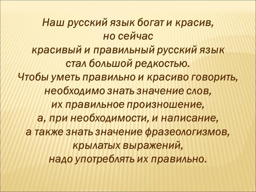 Наш русский язык богат и красив, но сейчас красивый и правильный русский язык стал большой редкостью