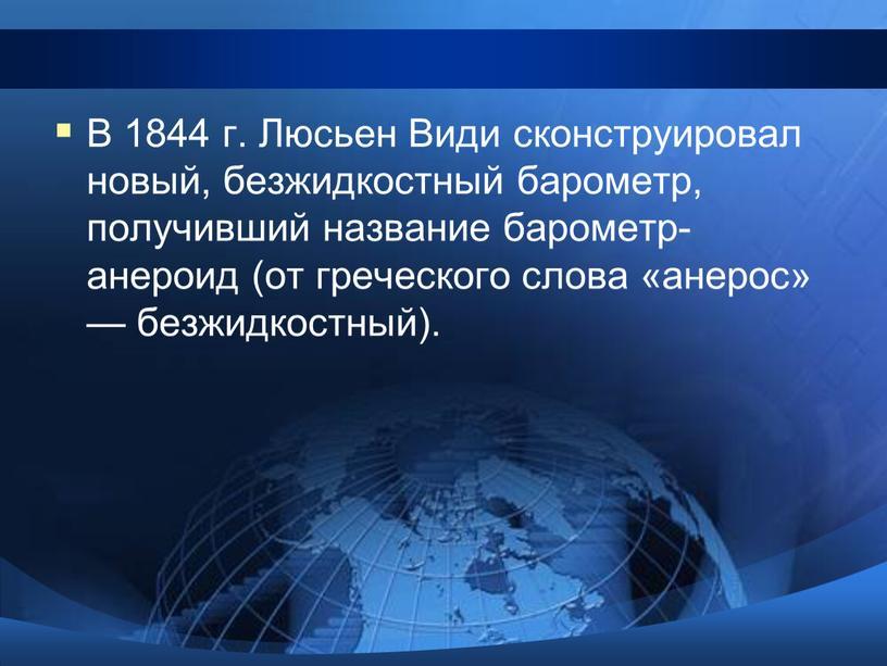 В 1844 г. Люсьен Види сконструировал новый, безжидкостный барометр, получивший название барометр-анероид (от греческого слова «анерос» — безжидкостный)