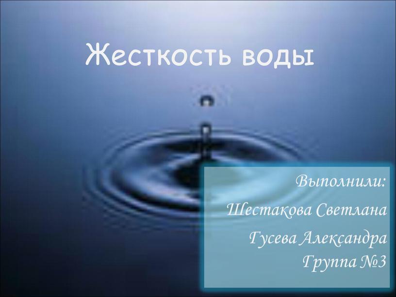Жесткость воды Выполнили: Шестакова