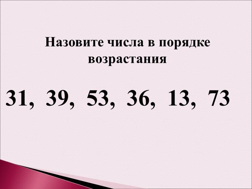 Назовите числа в порядке возрастания 31, 39, 53, 36, 13, 73