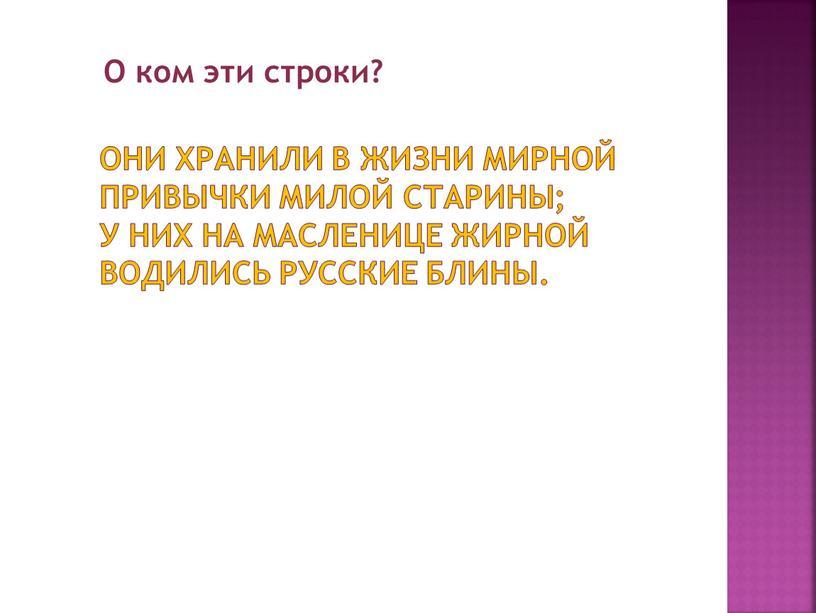 Они хранили в жизни мирной привычки милой старины; у них на масленице жирной водились русские блины