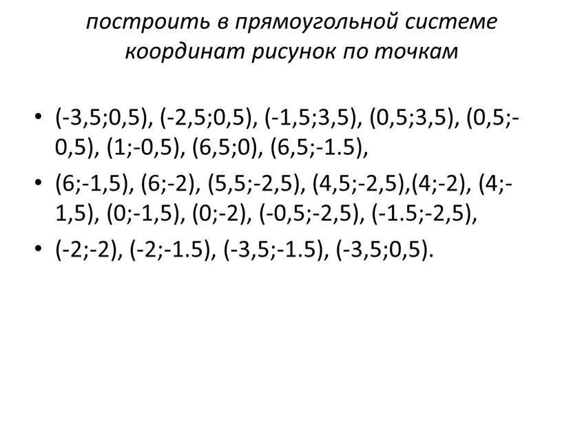 построить в прямоугольной системе координат рисунок по точкам (-3,5;0,5), (-2,5;0,5), (-1,5;3,5), (0,5;3,5), (0,5;-0,5), (1;-0,5), (6,5;0), (6,5;-1.5), (6;-1,5), (6;-2), (5,5;-2,5), (4,5;-2,5),(4;-2), (4;-1,5), (0;-1,5), (0;-2), (-0,5;-2,5), (-1.5;-2,5),…