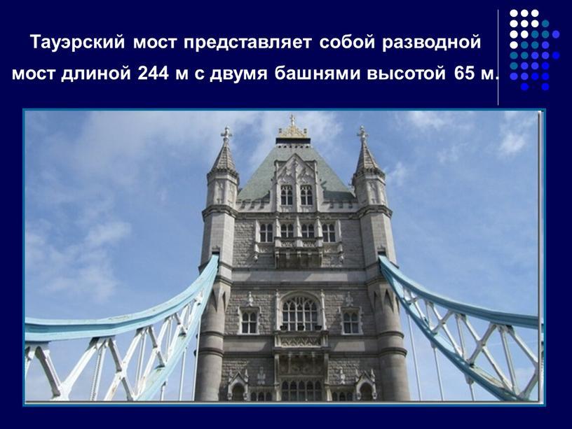 Тауэрский мост представляет собой разводной мост длиной 244 м с двумя башнями высотой 65 м