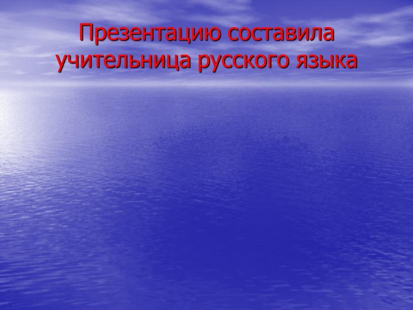 Презентацию составила учительница русского языка