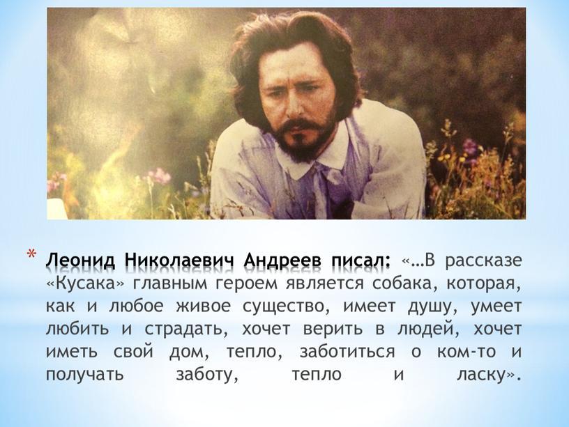 Леонид Николаевич Андреев писал: «…В рассказе «Кусака» главным героем является собака, которая, как и любое живое существо, имеет душу, умеет любить и страдать, хочет верить…