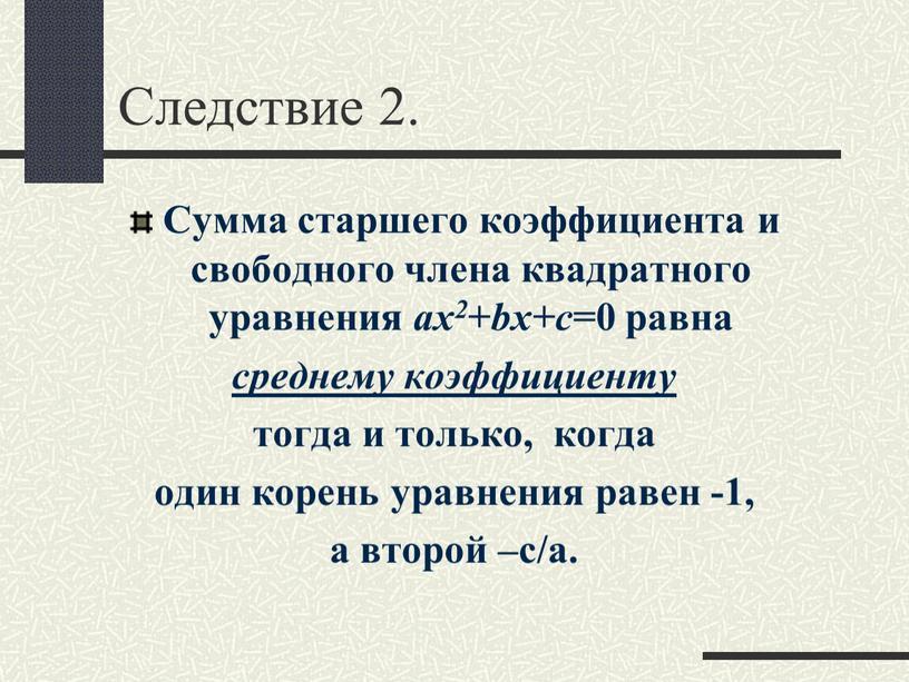 Следствие 2. Сумма старшего коэффициента и свободного члена квадратного уравнения ax2 + bx+c =0 равна среднему коэффициенту тогда и только, когда один корень уравнения равен…