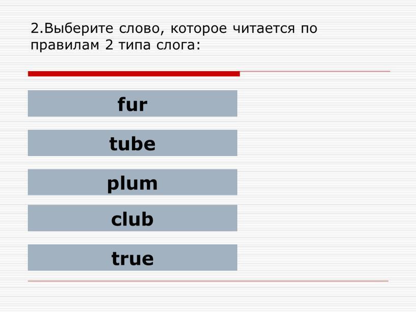 Выберите слово, которое читается по правилам 2 типа слога: fur tube plum club true