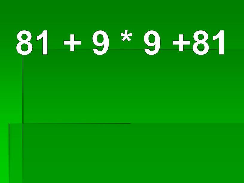 81 + 9 * 9 +81