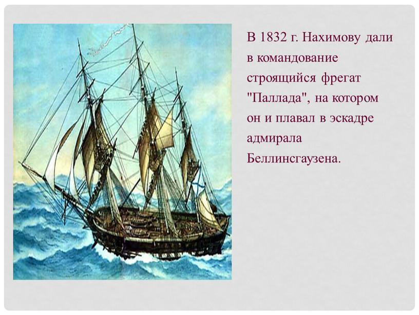 """В 1832 г. Нахимову дали в командование строящийся фрегат """"Паллада"""", на котором он и плавал в эскадре адмирала"""